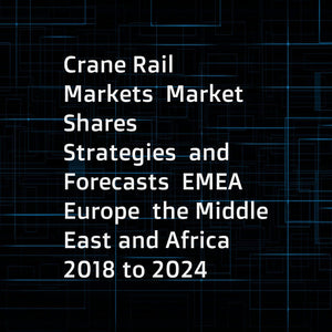 Crane Rail Markets  Market Shares  Strategies  and Forecasts  EMEA  Europe  the Middle East and Africa  2018 to 2024