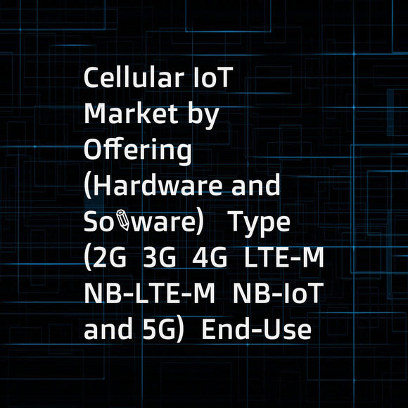 Cellular IoT Market by Offering (Hardware and Software)   Type (2G  3G  4G  LTE-M  NB-LTE-M  NB-IoT  and 5G)  End-Use Application (Automotive & Transportation  Energy  Manufacturing  Retail  Building Automation and Smart City) & Geography - Global Forecas