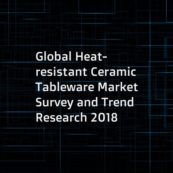 Global Heat-resistant Ceramic Tableware Market Survey and Trend Research 2018