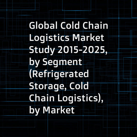 Global Cold Chain Logistics Market Study 2015-2025, by Segment (Refrigerated Storage, Cold Chain Logistics), by Market (Food and Beverages, HealthcareCold Chain Logistics, Others), by Company (Nichirei Logistics Group, AmeriCold Logistics, Lineage Logisti