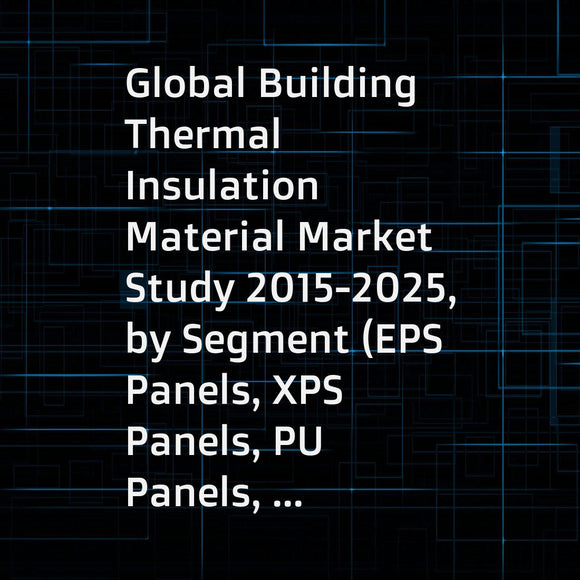 Global Building Thermal Insulation Material Market Study 2015-2025, by Segment (EPS Panels, XPS Panels, PU Panels, ... ...), by Market (Roof, WallXPS Panels, Floor, ... ...), by Company (Lfhuaneng, Dow, Taishi, ... ...)