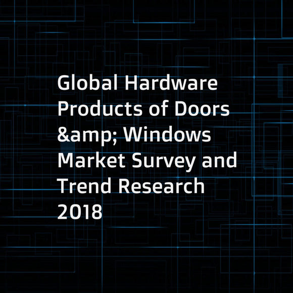 Global Hardware Products of Doors & Windows Market Survey and Trend Research 2018