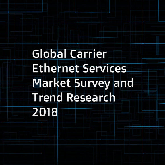 Global Carrier Ethernet Services Market Survey and Trend Research 2018