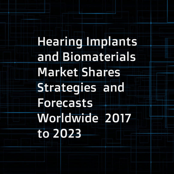 Hearing Implants and Biomaterials  Market Shares  Strategies  and Forecasts  Worldwide  2017 to 2023