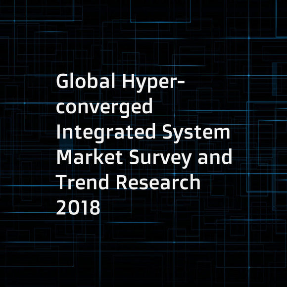 Global Hyper-converged Integrated System Market Survey and Trend Research 2018