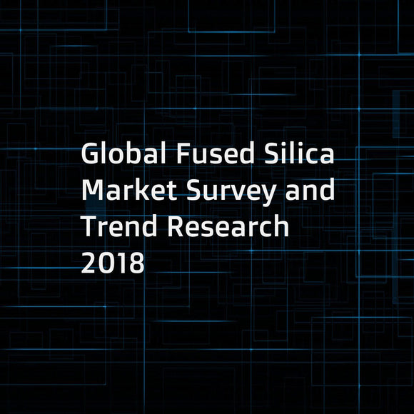 Global Fused Silica Market Survey and Trend Research 2018