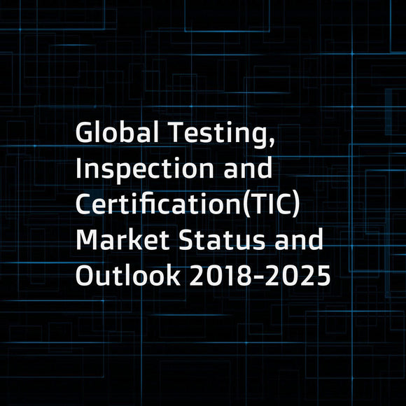 Global Testing, Inspection and Certification(TIC) Market Status and Outlook 2018-2025