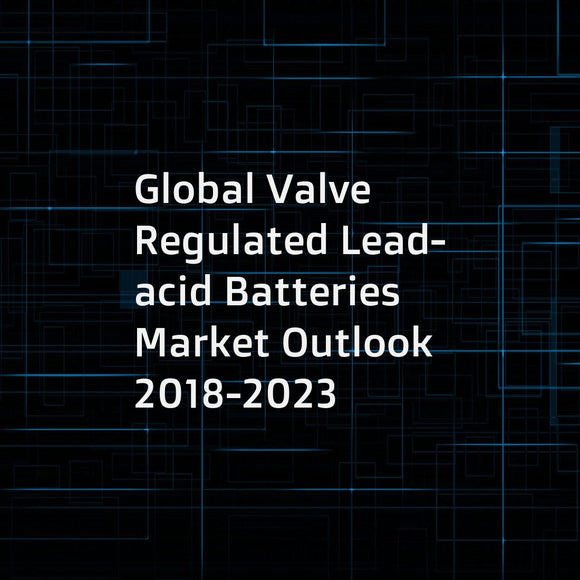 Global Valve Regulated Lead-acid Batteries Market Outlook 2018-2023