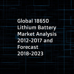 Global 18650 Lithium Battery Market Analysis 2012-2017 and Forecast 2018-2023