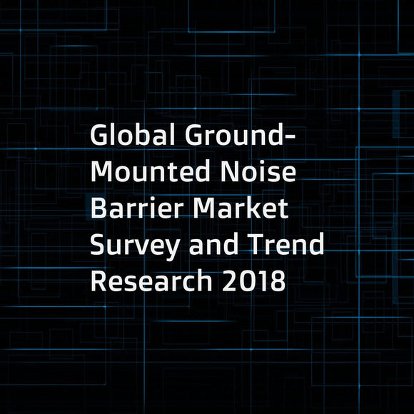 Global Ground-Mounted Noise Barrier Market Survey and Trend Research 2018