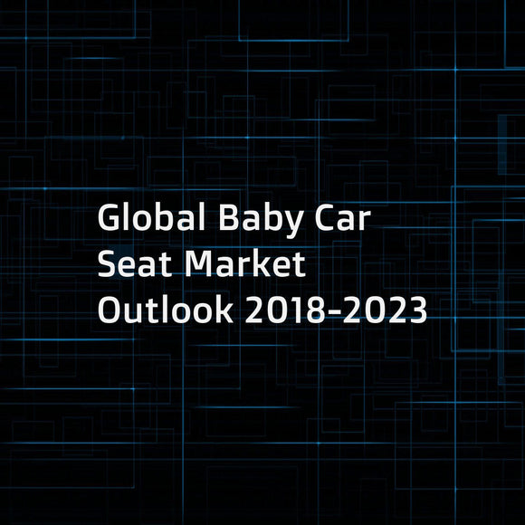 Global Baby Car Seat Market Outlook 2018-2023