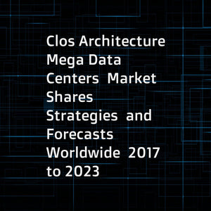 Clos Architecture Mega Data Centers  Market Shares  Strategies  and Forecasts  Worldwide  2017 to 2023