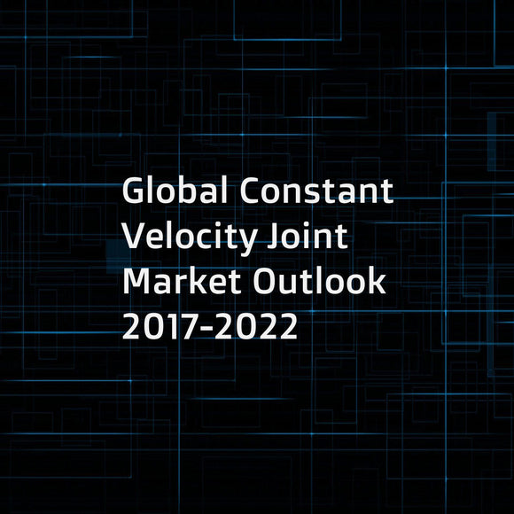 Global Constant Velocity Joint Market Outlook 2017-2022