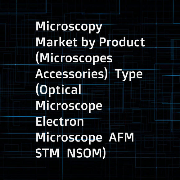 Microscopy Market by Product (Microscopes  Accessories)  Type (Optical Microscope  Electron Microscope  AFM  STM  NSOM)  Application (Semiconductor  Nanotechnology  Electronics)  End User (Industrial  Research Institute  Blood Bank) - Global Forecast to 2