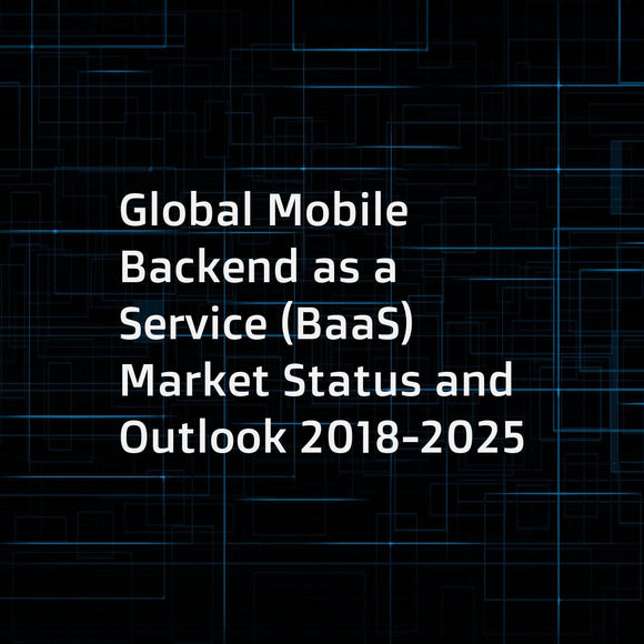 Global Mobile Backend as a Service (BaaS) Market Status and Outlook 2018-2025