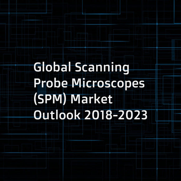 Global Scanning Probe Microscopes (SPM) Market Outlook 2018-2023