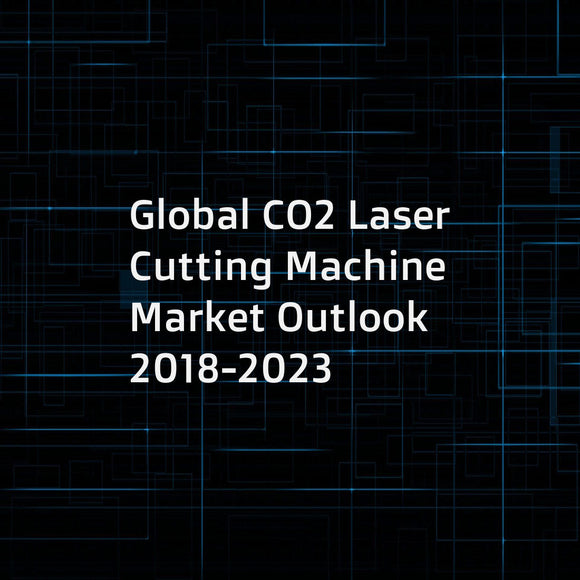 Global CO2 Laser Cutting Machine Market Outlook 2018-2023