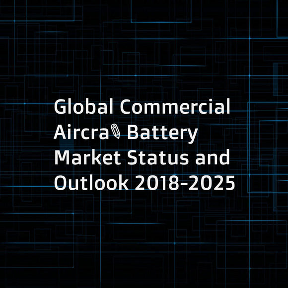 Global Commercial Aircraft Battery Market Status and Outlook 2018-2025