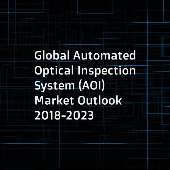 Global Automated Optical Inspection System (AOI) Market Outlook 2018-2023