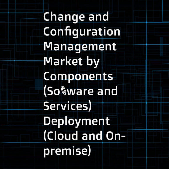 Change and Configuration Management Market by Components (Software and Services)  Deployment (Cloud and On-premise)  Organization Size (SME and Enterprises)  Vertical  and Region - Global Forecast to 2021