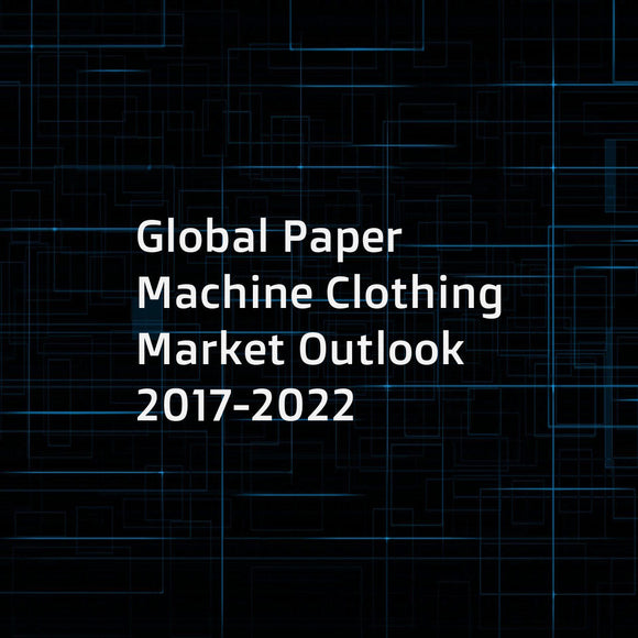 Global Paper Machine Clothing Market Outlook 2017-2022