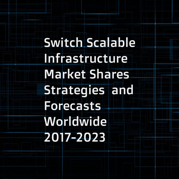 Switch Scalable Infrastructure Market Shares  Strategies  and Forecasts  Worldwide  2017-2023
