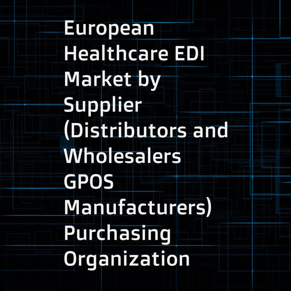 European Healthcare EDI Market by Supplier (Distributors and Wholesalers  GPOS  Manufacturers)  Purchasing Organization (Hospitals  GPOS)  Transaction (Orders  Ordersp  Desadv  Recadv  Invoic)  Transaction Types and Its Penetration