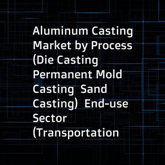 Aluminum Casting Market by Process (Die Casting  Permanent Mold Casting  Sand Casting)  End-use Sector (Transportation  Industrial  Building & Construction)  and Region - Global Forecast to 2022
