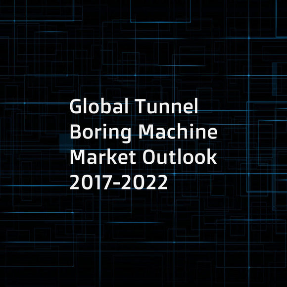Global Tunnel Boring Machine Market Outlook 2017-2022