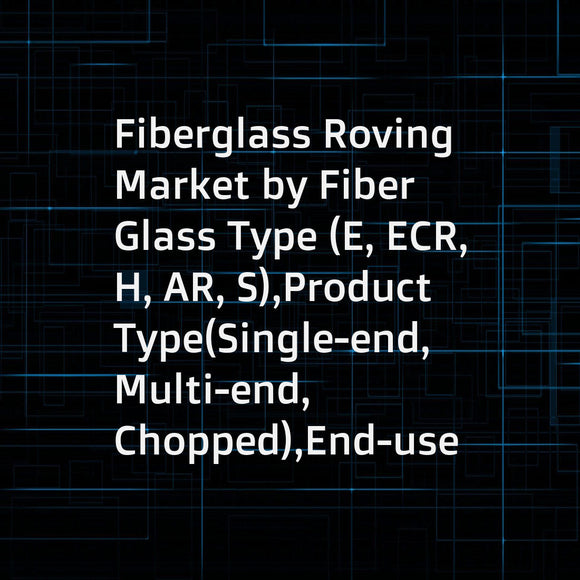 Fiberglass Roving Market by Fiber Glass Type (E, ECR, H, AR, S),Product Type(Single-end, Multi-end, Chopped),End-use Industry (Transportation, Construction, Electrical & Electronics, Pipe & Tank, Wind, Aerospace, Marine),and Region Global Forecast to 2023