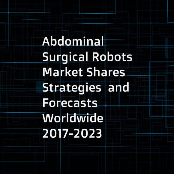 Abdominal Surgical Robots  Market Shares  Strategies  and Forecasts  Worldwide  2017-2023