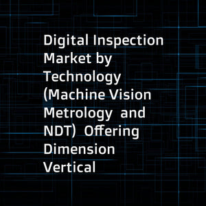 Digital Inspection Market by Technology (Machine Vision  Metrology  and NDT)  Offering  Dimension  Vertical (Manufacturing  Electronics  Oil & Gas  Aerospace & Defense  Automotive  Power  Food & Pharmaceuticals)  and Geography - Global Forecast to 2023