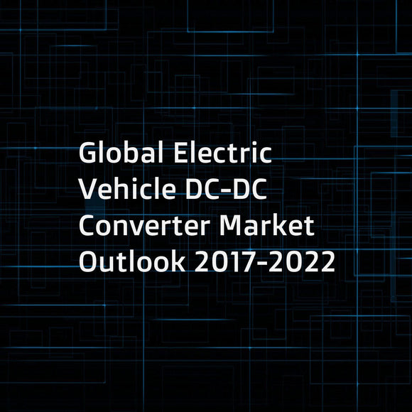 Global Electric Vehicle DC-DC Converter Market Outlook 2017-2022