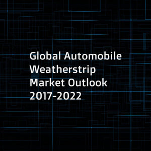 Global Automobile Weatherstrip Market Outlook 2017-2022