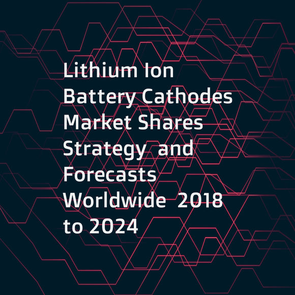 Lithium Ion Battery Cathodes  Market Shares  Strategy  and Forecasts  Worldwide  2018 to 2024