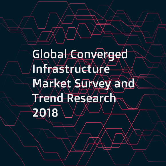 Global Converged Infrastructure Market Survey and Trend Research 2018