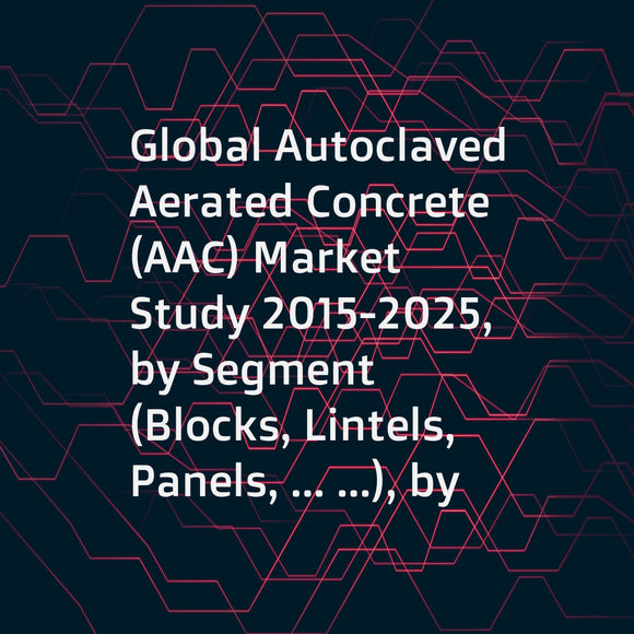 Global Autoclaved Aerated Concrete (AAC) Market Study 2015-2025, by Segment (Blocks, Lintels, Panels, ... ...), by Market (Industrial, CommercialLintels, Residential, ... ...), by Company (Xella Group, Aercon AAC, H+H International A/S, ... ...)