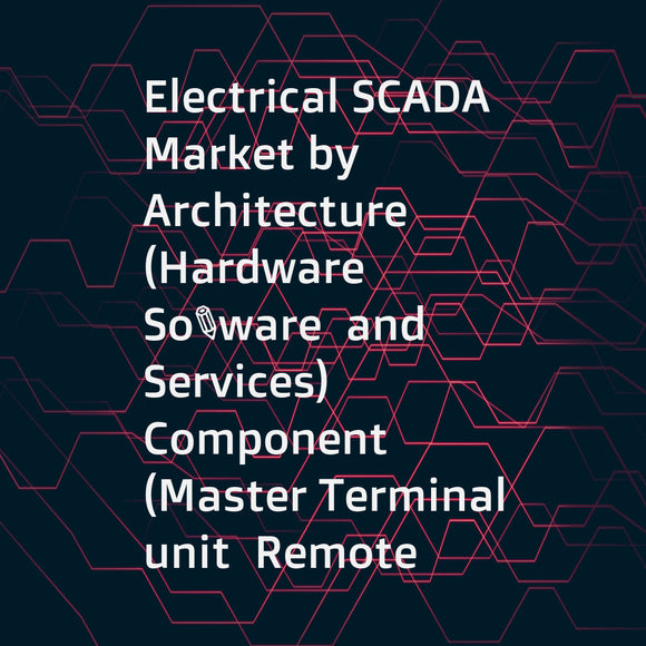 Electrical SCADA Market by Architecture (Hardware  Software  and Services)  Component (Master Terminal unit  Remote Terminal unit  Human Machine Interface)  Application (Generation  Transmission  and Distribution)  and Region - Global Forecast to 2022