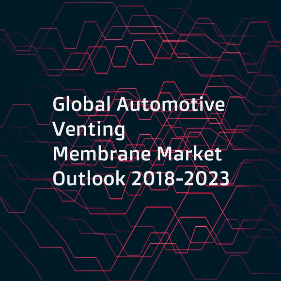 Global Automotive Venting Membrane Market Outlook 2018-2023
