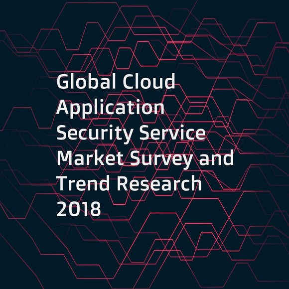 Global Cloud Application Security Service Market Survey and Trend Research 2018