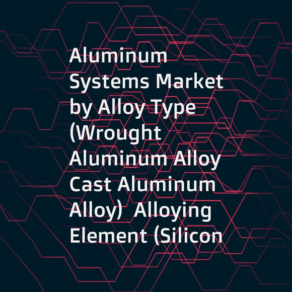 Aluminum Systems Market by Alloy Type (Wrought Aluminum Alloy  Cast Aluminum Alloy)  Alloying Element (Silicon  Manganese  Copper  Magnesium)  Application (Transportation & Logistics  Packaging  Construction  Electrical &Electronics)  & Geography - Global