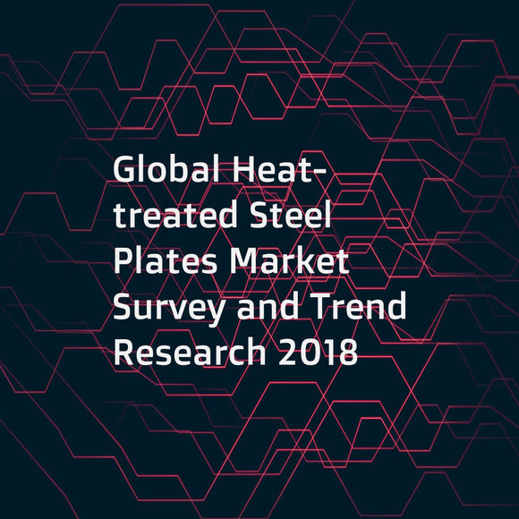 Global Heat-treated Steel Plates Market Survey and Trend Research 2018