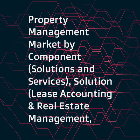 Property Management Market by Component (Solutions and Services), Solution (Lease Accounting & Real Estate Management, Asset Maintenance Management & Reservation Management), Service, Deployment, End-User, Application, and Region - Global Forecast to 2023