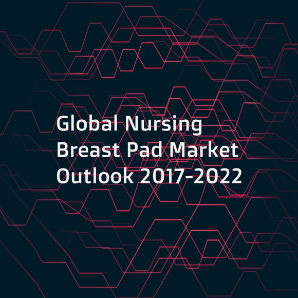 Global Nursing Breast Pad Market Outlook 2017-2022