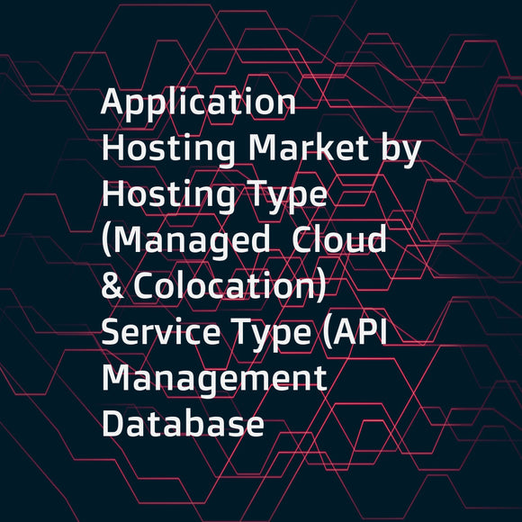 Application Hosting Market by Hosting Type (Managed  Cloud  & Colocation)  Service Type (API Management  Database Administration  Backup & Recovery  Application Security)  Application Type  Organization Size  Vertical  and Region - Global Forecast to 2022