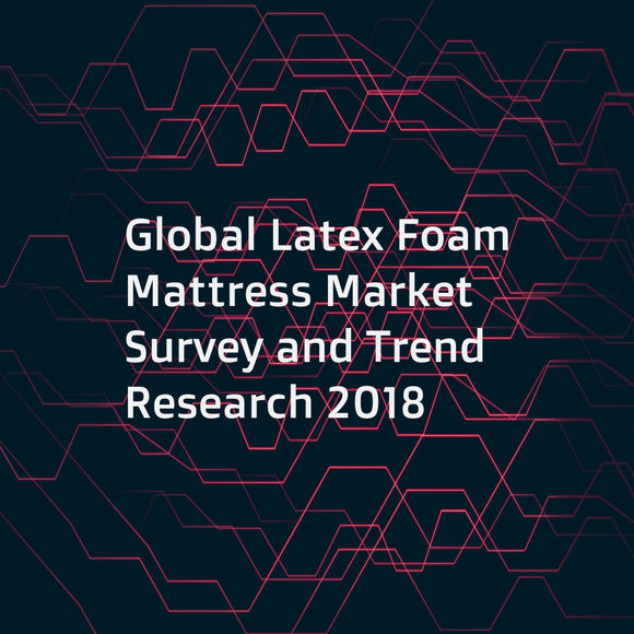 Global Latex Foam Mattress Market Survey and Trend Research 2018