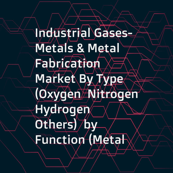 Industrial Gases- Metals & Metal Fabrication Market By Type (Oxygen  Nitrogen  Hydrogen  Others)  by Function (Metal Manufacturing  Fabrication)  by Storage (Cylinder  Merchant Liquid  Tonnage)  by End-use (Metal  Automotive  Aerospace  Others) - Forecast