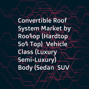Convertible Roof System Market by Rooftop (Hardtop  Soft Top)  Vehicle Class (Luxury  Semi-Luxury)  Body (Sedan  SUV  Roadster)  EV (BEV  HEV  PHEV  FCEV)  Material (PVC  Carbon Fiber  Aluminum)  Propulsion (ICE  EV)  and Region - Global Forecast to 2025