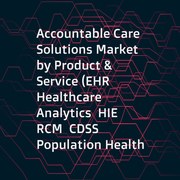 Accountable Care Solutions Market by Product & Service (EHR  Healthcare Analytics  HIE  RCM  CDSS  Population Health  Claims Management  Care Management)  Delivery mode (On-Premise  Web & Cloud)  End User (Provider & Payer) - Global Forecast to 2021