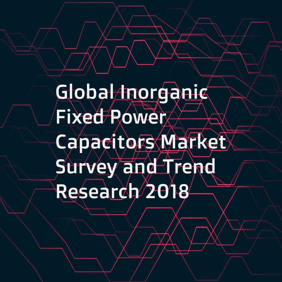 Global Inorganic Fixed Power Capacitors Market Survey and Trend Research 2018